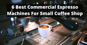6 Best Commercial Espresso Machines For Small Coffee Shop