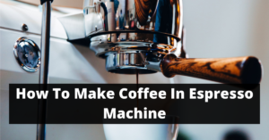 How To Make Coffee In Espresso Machine