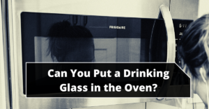 Can You Put a Drinking Glass in the Oven