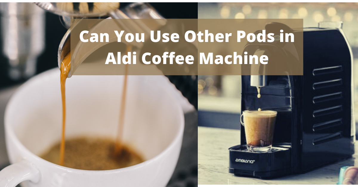 Can You Use Other Pods in Aldi Coffee Machine