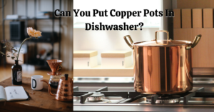 Can You Put Copper Pots In Dishwasher