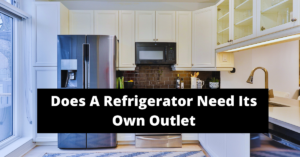 Does A Refrigerator Need Its Own Outlet